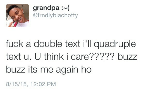 Grandpa, Fuck, and Text: grandpa:  @frndlyblachotty  fuck a double text i'll quadruple  text u. U think i care????? buzz  buzz its me again ho  8/15/15, 12:02 PM