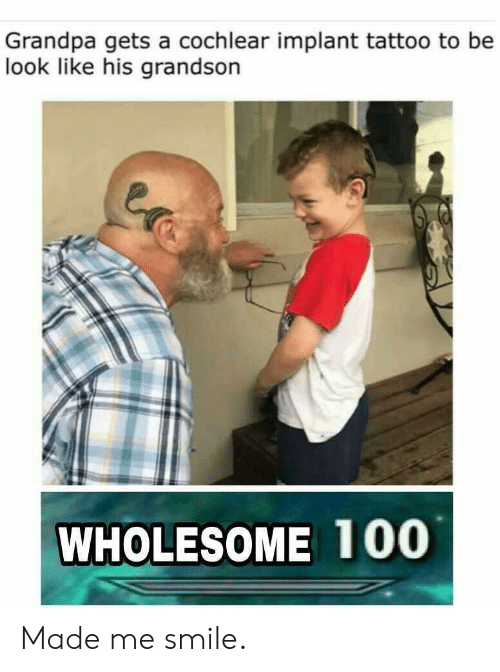 Grandpa, Smile, and Tattoo: Grandpa gets a cochlear implant tattoo to be  look like his grandson  WHOLESOME 100 Made me smile.