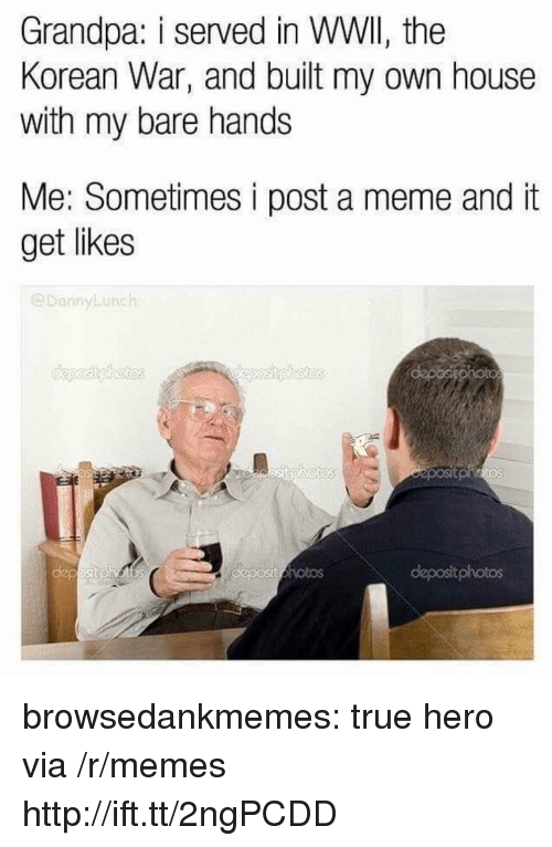 Meme, Memes, and True: Grandpa: i served in WWII, the  Korean War, and built my own house  with my bare hands  Me: Sometimes i post a meme and it  get likes  @DannyLunch  Os  deposit photos browsedankmemes:  true hero via /r/memes http://ift.tt/2ngPCDD