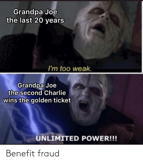 Charlie: Grandpa Joe  the last 20 years  I'm too weak.  Grandpa Joe  the second Charlie  wins the golden ticket  UNLIMITED POWER!!! Benefit fraud