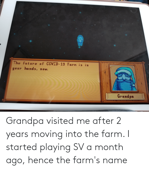 Visited: Grandpa visited me after 2 years moving into the farm. I started playing SV a month ago, hence the farm's name