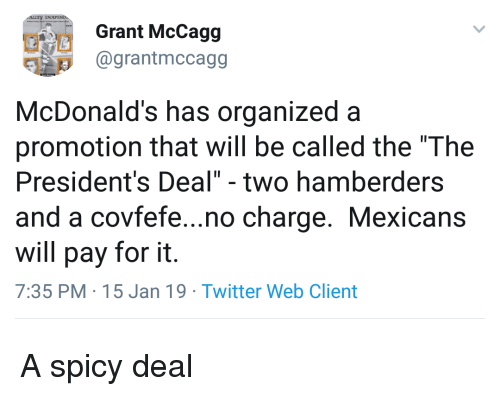 """Covfefe: Grant McCagg  1 @grantmccagg  McDonald's has organized a  promotion that will be called the """"The  President's Deal"""" - two hamberders  and a covfefe...no charge. Mexicans  will pay for it.  7:35 PM 15 Jan 19 Twitter Web Client A spicy deal"""