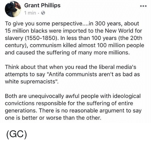 """Argumenting: Grant Phillips  1 min e  To give you some perspective....in 300 years, about  15 million blacks were imported to the New World for  slavery (1550-1850). In less than 100 years (the 20th  century), communism killed almost 100 million people  and caused the suffering of many more millions.  Think about that when you read the liberal media's  attempts to say """"Antifa communists aren't as bad as  white supremacists"""".  Both are unequivocally awful people with ideological  convictions responsible for the suffering of entire  generations. There is no reasonable argument to say  one is better or worse than the other. (GC)"""