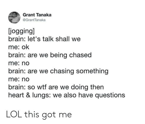 Being Chased: Grant Tanaka  @GrantTanaka  jogging]  brain: let's talk shall we  me: ok  brain: are we being chased  me: no  brain: are we chasing something  me: no  brain: so wtf are we doing then  heart & lungs: we also have questions LOL this got me