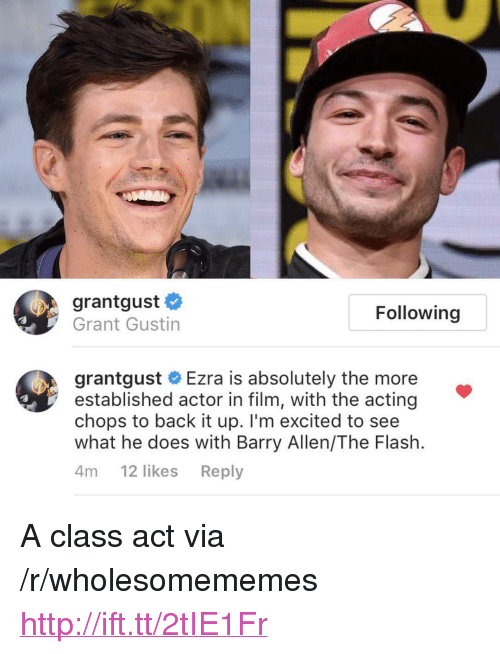 """chops: grantgust #  Grant Gustin  Following  grantgust # Ezra is absolutely the more  established actor in film, with the acting  chops to back it up. I'm excited to see  what he does with Barry Allen/The Flash.  4т 12 likes Reply <p>A class act via /r/wholesomememes <a href=""""http://ift.tt/2tIE1Fr"""">http://ift.tt/2tIE1Fr</a></p>"""
