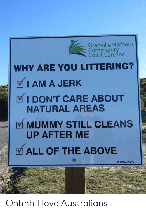Community, Love, and All of The: Granville Harbour  Community  Coast Care 1nc  WHY ARE YOU LITTERING?  I AM A JERK  I DON'T CARE ABOUT  NATURAL AREAS  MUMMY STILL CLEANS  UP AFTER ME  ALL OF THE ABOVE  SIG SIGNS 6431 6770 Ohhhh I love Australians