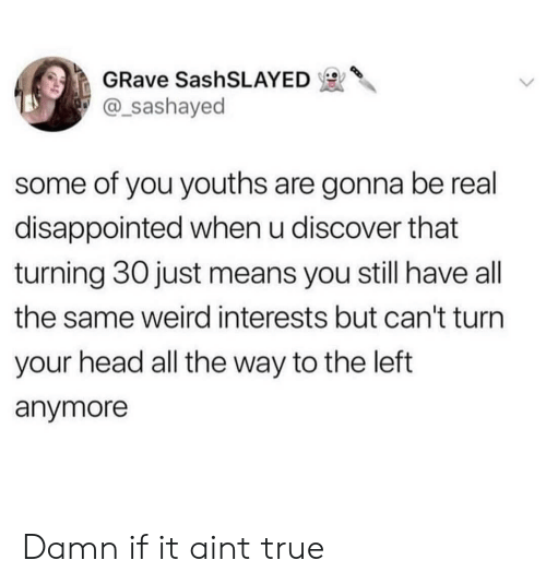 Disappointed, Head, and True: GRave SashSLAYED  @_sashayed  some of you youths are gonna be real  disappointed when u discover that  turning 30 just means you still have all  the same weird interests but can't turn  your head all the way to the left  anymore Damn if it aint true