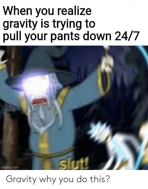 why: Gravity why you do this?