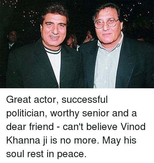 Memes, Peace, and 🤖: Great actor, successful politician, worthy senior and a dear friend - can't believe Vinod Khanna ji is no more. May his soul rest in peace.