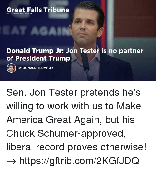 chuck schumer: Great Falls Tribune  PART OF THE USA TODAY NETWORK  SAL  Donald Trump Jr: Jon Tester is no partner  of President Trump  BY DONALD TRUMP JR Sen. Jon Tester pretends he's willing to work with us to Make America Great Again, but his Chuck Schumer-approved, liberal record proves otherwise!→ https://gftrib.com/2KGfJDQ