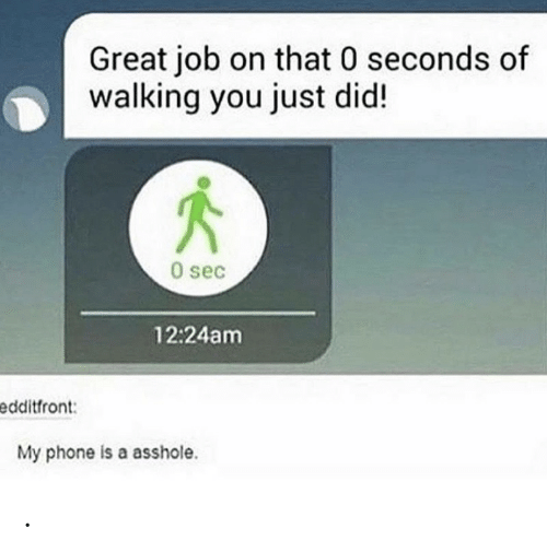 sec: Great job on that 0 seconds of  walking you just did!  0 sec  12:24am  edditfront:  My phone is a asshole. .
