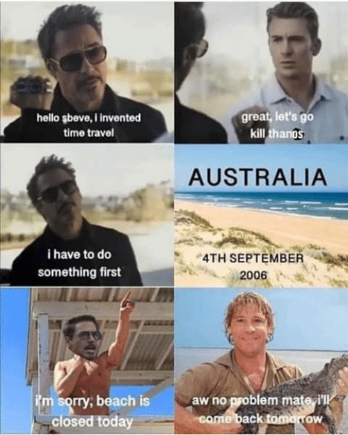 Hello, Sorry, and Australia: great, let's go  kill thanos  hello şbeve, i invented  time travel  AUSTRALIA  i have to do  4TH SEPTEMBER  something first  2006  itm sorry, beach is  closed today  aw no problem mate i'll  came back tomorrow