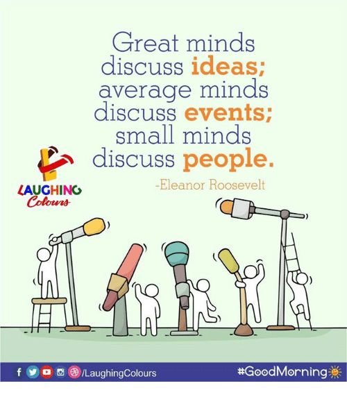 eleanor: Great minds  discuss ideas  average minds  discuss events  small minds  discuss people.  -Eleanor Roosevelt  LAUGHING  f yo。()/LaughingColours  #Good Morning券