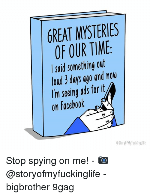 9gag, Facebook, and Memes: GREAT MYSTERIES  OF OUR TIME  said something out  loud 3 days ago and now  Im seeing ads forit  on Facebook  (v  StoryDPMy FuckingLife Stop spying on me! - 📷 @storyofmyfuckinglife - bigbrother 9gag