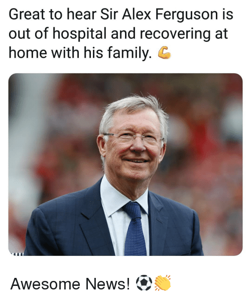 Ferguson: Great to hear Sir Alex Ferguson is  out of hospital and recovering at  home with his family. G Awesome News! ⚽️👏