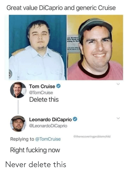 Leonardo DiCaprio: Great value DiCaprio and generic Cruise  eWer  Tom Cruise  @TomCruise  Delete this  Leonardo DiCaprio  @LeonardoDiCaprio  @therecoveringproblemchild  Replying to @TomCruise  Right fucking now Never delete this