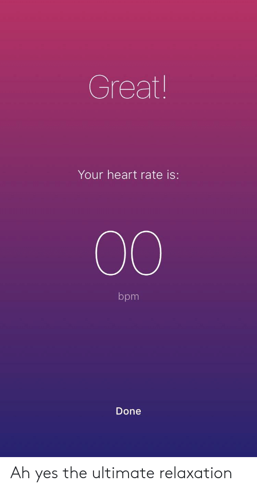 Heart, Yes, and Bpm: Great!  Your heart rate is:  bpm  Done Ah yes the ultimate relaxation