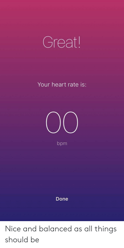 Heart, Nice, and Bpm: Great  Your heart rate is:  bpm  Done Nice and balanced as all things should be
