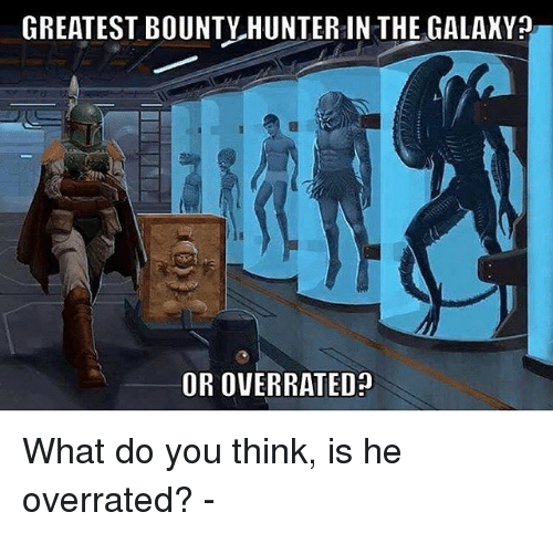 bounty hunter: GREATEST BOUNTY HUNTER IN THE GALAKY  OR OVERRATED? What do you think, is he overrated? -