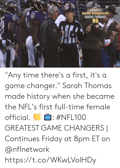 """Friday, Memes, and Nfl: GREATEST  GAME CHANGERS  SARAH THOMAS  96  B """"Any time there's a first, it's a game changer.""""  Sarah Thomas made history when she became the NFL's first full-time female official. 👏  📺: #NFL100 GREATEST GAME CHANGERS 