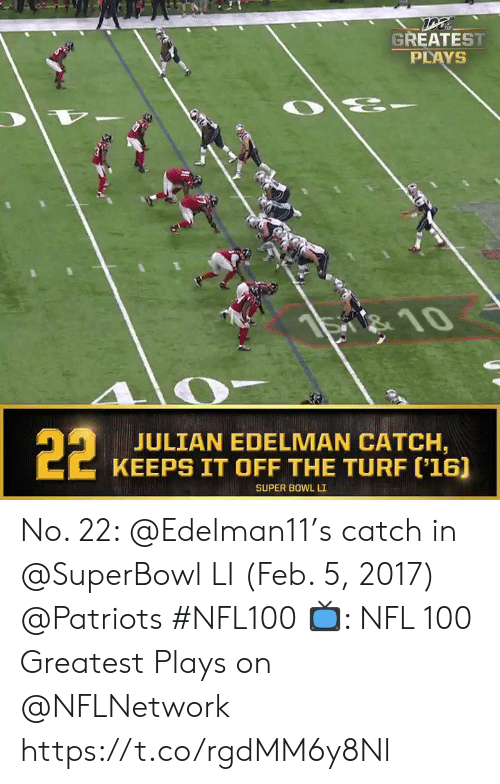 julian: GREATEST  PLAYS  है  S 10  22  JULIAN EDELMAN CATCH,  KEEPS IT OFF THE TURF ('16]  SUPER BOWL LI No. 22: @Edelman11's catch in @SuperBowl LI (Feb. 5, 2017) @Patriots #NFL100  📺: NFL 100 Greatest Plays on @NFLNetwork https://t.co/rgdMM6y8Nl