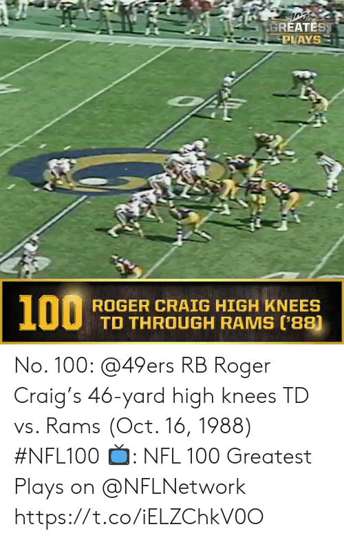 Roger: GREATEST  PLAYS  100  ROGER CRAIG HIGH KNEES  TD THROUGH RAMS (88) No. 100: @49ers RB Roger Craig's 46-yard high knees TD vs. Rams (Oct. 16, 1988) #NFL100  ?: NFL 100 Greatest Plays on @NFLNetwork https://t.co/iELZChkV0O