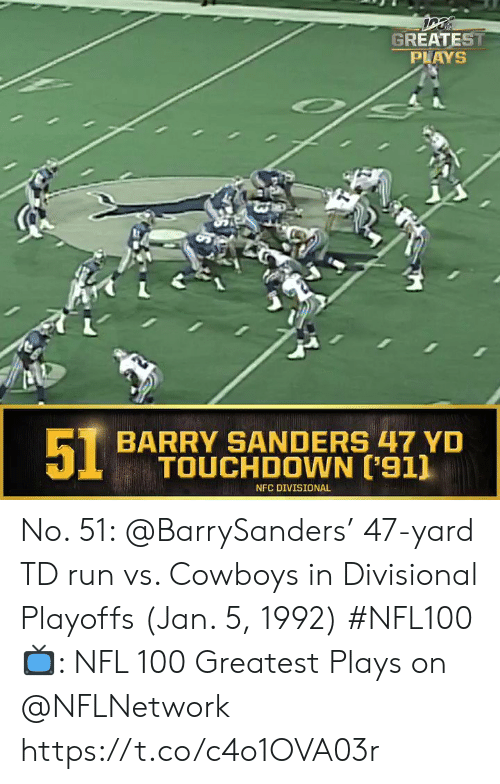 Sanders: GREATEST  PLAYS  51  BARRY SANDERS 47 YD  TOUCHDOWN ['911  NFC DIVISIONAL No. 51: @BarrySanders' 47-yard TD run vs. Cowboys in Divisional Playoffs (Jan. 5, 1992) #NFL100  ?: NFL 100 Greatest Plays on @NFLNetwork https://t.co/c4o1OVA03r