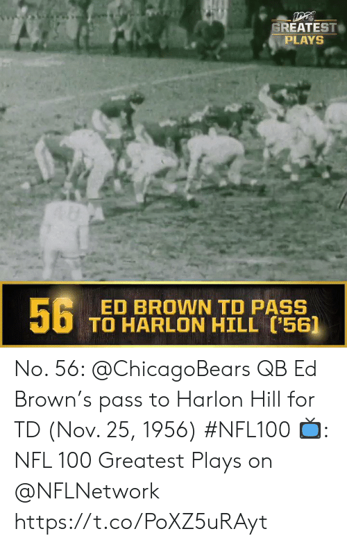 Memes, Nfl, and 🤖: GREATEST  PLAYS  56  ED BROWN TD PASS  TO HARLON HILL (56] No. 56: @ChicagoBears QB Ed Brown's pass to Harlon Hill for TD (Nov. 25, 1956) #NFL100  ?: NFL 100 Greatest Plays on @NFLNetwork https://t.co/PoXZ5uRAyt