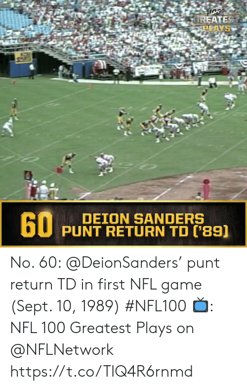 Sanders: GREATEST  PLAYS  60  DEION SANDERS  PUNT RETURN TD ('89) No. 60: @DeionSanders' punt return TD in first NFL game (Sept. 10, 1989) #NFL100  ?: NFL 100 Greatest Plays on @NFLNetwork https://t.co/TIQ4R6rnmd
