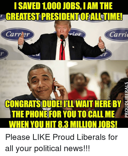 Proud Liberal: GREATEST PRESIDENTOFALLETIME!  Carrier  .rior  Carrie  CONGRATSIDUDE!ILL WAIT HERE BY E  THE PHONE FOR YOU TO CALL ME  WHEN YOU HIT 8.3 MILLION JOBS! Please LIKE Proud Liberals for all your political news!!!