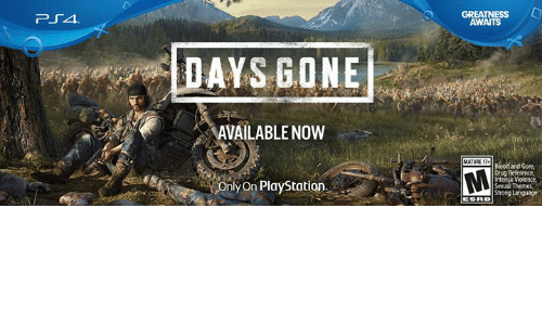 Dank, PlayStation, and Drug: GREATNESS L  AWAITS  DAYS GONE  AVAILABLENOW  MATURE T  Blood and Gore  Drug Reference,  Intense  Sexual Themes  Only On PlayStation