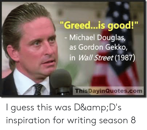 """michael douglas: """"Greed...is good!""""  - Michael Douglas,  as Gordon Gekko,  in Wall Street (1987)  ThisDayinQuotes.com I guess this was D&D's inspiration for writing season 8"""