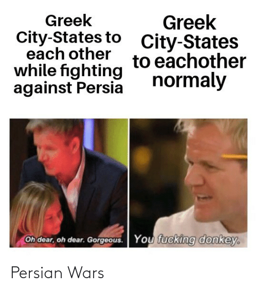 states: Greek  City-States to  each other  while fighting  against Persia  Greek  City-States  to eachother  normaly  Oh dear, oh dear. Gorgeous.  You fucking donkey. Persian Wars