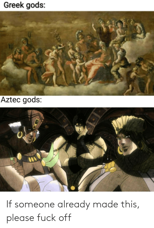 tokyo: Greek gods:  Aztec gods:  TOKYO MX If someone already made this, please fuck off
