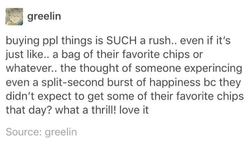 Love, Rush, and Happiness: greelin  buying ppl things is SUCH a rush.. even if it's  just like.. a bag of their favorite chips or  whatever.. the thought of someone experincing  even a split-second burst of happiness bc they  didn't expect to get some of their favorite chips  that day? what a thrill! love it  Source: greelin