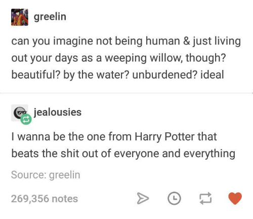 Being Human: greelin  can you imagine not being human & just living  out your days as a weeping willow, though?  beautiful? by the water? unburdened? ideal  jealousies  I wanna be the one from Harry Potter that  beats the shit out of everyone and everything  Source: greelin  269,356 notes