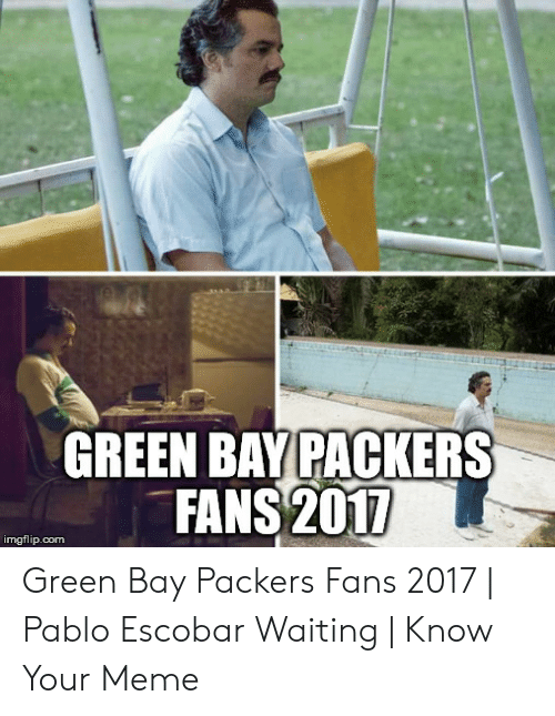 Green Bay Memes: GREEN BAY PACKERS  FANS 2017  imgflip.com Green Bay Packers Fans 2017 | Pablo Escobar Waiting | Know Your Meme