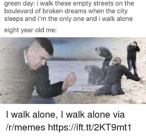 Green Day: green day: i walk these empty streets on the  boulevard of broken dreams when the city  sleeps and i'm the only one and i walk alone  eight year old me: I walk alone, I walk alone via /r/memes https://ift.tt/2KT9mt1