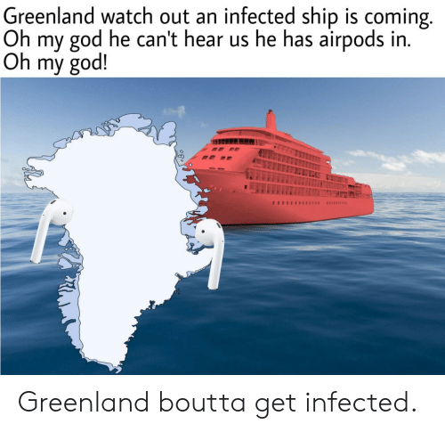 God, Oh My God, and Watch Out: Greenland watch out an infected ship is coming.  Oh my god he can't hear us he has airpods in.  Oh my god!  Oo Greenland boutta get infected.