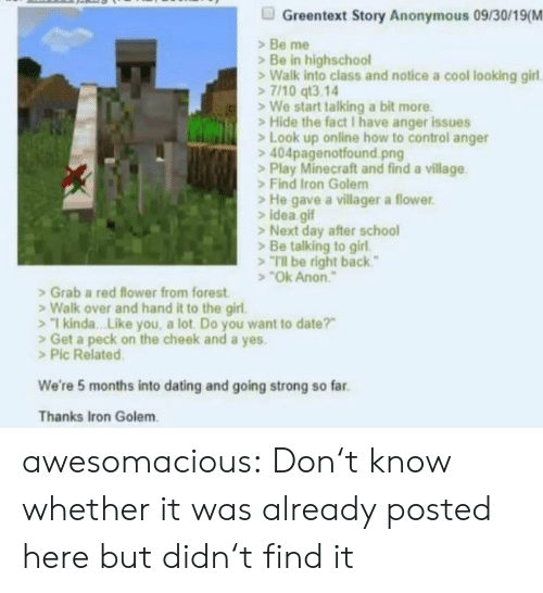 "Find It: Greentext Story Anonymous 09/30/19(M  Be me  Be in highschool  Walk into class and notice a cool looking girl  7/10 qt3.14  We start talking a bit more  Hide the fact I have anger issues  Look up online how to control anger  404pagenotfound.png  >Play Minecraft and find a village  Find Iron Golem  He gave a villager a flower  idea gif  >Next day after school  Be talking to girl  Tl be right back""  ""Ok Anon  Grab a red flower from forest  Walk over and hand it to the girl.  1 kinda. .Like you, a lot Do you want to date?""  Get a peck on the cheek and a yes.  >Pic Related  We're 5 months into dating and going strong so far  Thanks Iron Golem awesomacious:  Don't know whether it was already posted here but didn't find it"