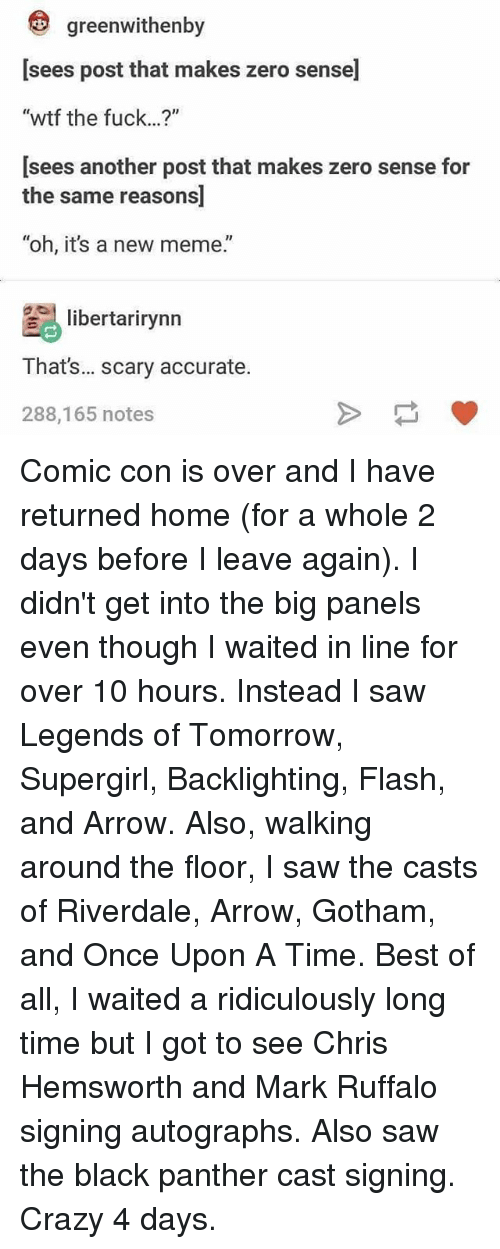 "Chris Hemsworth, Crazy, and Meme: greenwithenby  [sees post that makes zero sense]  ""wtf the fuck...?""  [sees another post that makes zero sense for  the same reasons  ""oh, it's a new meme.""  libertarirynn  That's... scary accurate.  288,165 notes Comic con is over and I have returned home (for a whole 2 days before I leave again). I didn't get into the big panels even though I waited in line for over 10 hours. Instead I saw Legends of Tomorrow, Supergirl, Backlighting, Flash, and Arrow. Also, walking around the floor, I saw the casts of Riverdale, Arrow, Gotham, and Once Upon A Time. Best of all, I waited a ridiculously long time but I got to see Chris Hemsworth and Mark Ruffalo signing autographs. Also saw the black panther cast signing. Crazy 4 days."