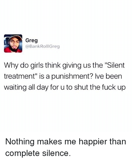 "Girls, Memes, and Fuck: Greg  BankRollGreg  Why do girls think giving us the ""Silent  treatment"" is a punishment? lve been  waiting all day for u to shut the fuck up Nothing makes me happier than complete silence."