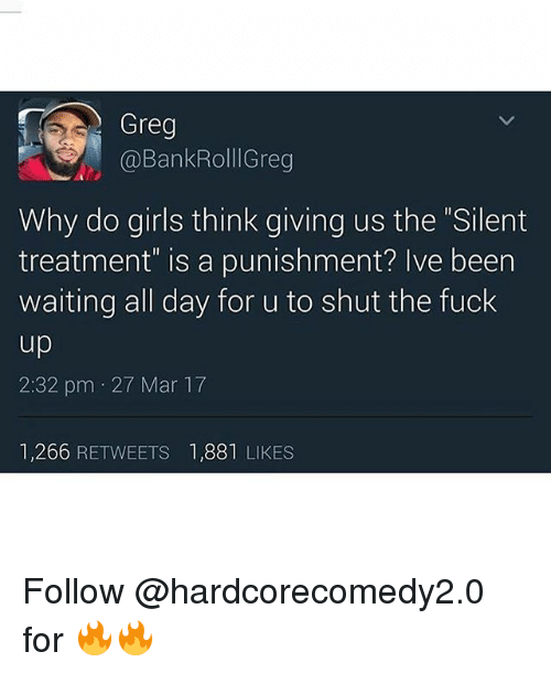 "Funny, Girls, and Fuck: Greg  @BankRolllGreg  Why do girls think giving us the Silent  treatment"" is a punishment? Ive been  waiting all day for u to shut the fuck  2:32 pm 27 Mar 17  1,266 RETWEETS 1,881 LIKES Follow @hardcorecomedy2.0 for 🔥🔥"
