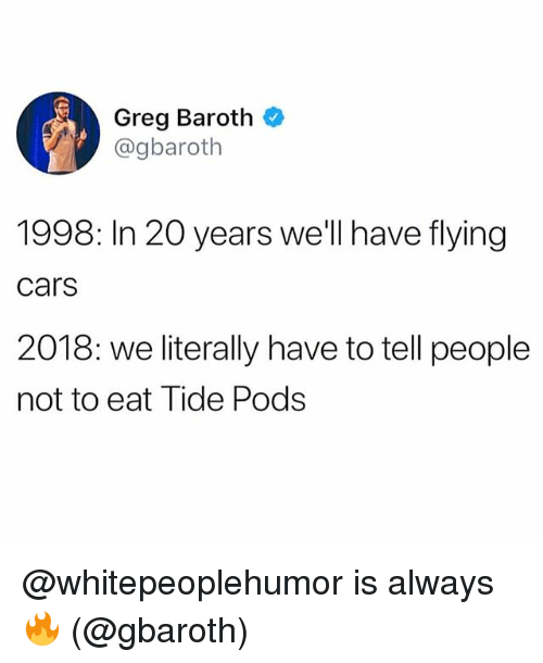 Cars, Memes, and 🤖: Greg Baroth  @gbaroth  1998: In 20 years we'll have flying  cars  2018: we literally have to tell people  not to eat Tide Pods @whitepeoplehumor is always 🔥 (@gbaroth)