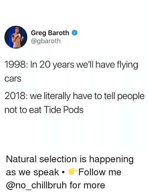 Cars, Funny, and Pods: Greg Baroth  @gbaroth  1998: In 20 years we'll have flying  cars  2018: we literally have to tell people  not to eat Tide Pods Natural selection is happening as we speak • 👉Follow me @no_chillbruh for more
