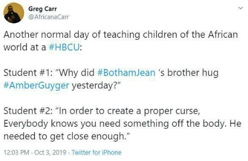 "curse: Greg Carr  @AfricanaCarr  Another normal day of teaching children of the African  world at a #HBCU:  Student #1: ""Why did #BothamJean 's brother hug  #AmberGuyger yesterday?""  Student #2: ""In order to create a proper curse,  Everybody knows you need something off the body. He  needed to get close enough.""  12:03 PM Oct 3, 2019 Twitter for iPhone"