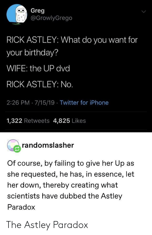 Birthday, Iphone, and Twitter: Greg  @GrowlyGrego  RICK ASTLEY: What do you want for  your birthday?  WIFE: the UP dvd  RICK ASTLEY: No.  2:26 PM 7/15/19 Twitter for iPhone  1,322 Retweets 4,825 Likes  randomslasher  Of course, by failing to give her Up as  she requested, he has, in essence, let  her down, thereby creating what  scientists have dubbed the Astley  Paradox The Astley Paradox