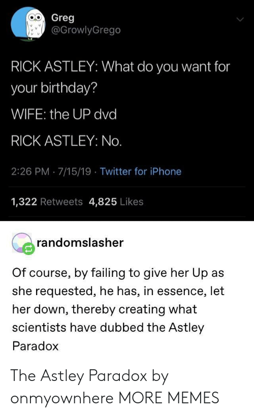 Birthday, Dank, and Iphone: Greg  @GrowlyGrego  RICK ASTLEY: What do you want for  your birthday?  WIFE: the UP dvd  RICK ASTLEY: No.  2:26 PM 7/15/19 Twitter for iPhone  1,322 Retweets 4,825 Likes  randomslasher  Of course, by failing to give her Up as  she requested, he has, in essence, let  her down, thereby creating what  scientists have dubbed the Astley  Paradox The Astley Paradox by onmyownhere MORE MEMES