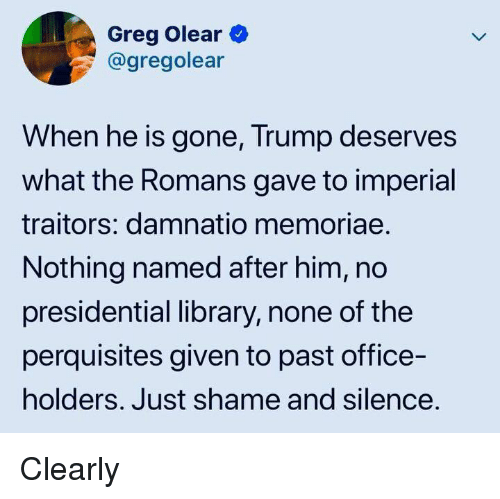 Library, Office, and Trump: Greg Olear  @gregolear  When he is gone, Trump deserves  what the Romans gave to imperial  traitors: damnatio memoriae.  Nothing named after him, no  presidential library, none of the  perquisites given to past office-  holders. Just shame and silence. Clearly