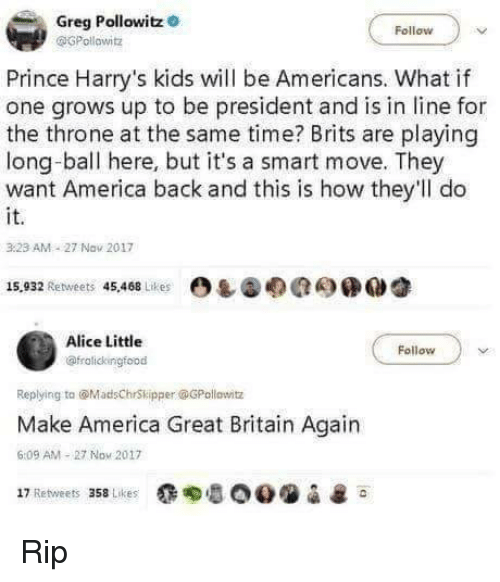 brits: Greg Pollowitz  Follow  Pollowitz  Prince Harry's kids will be Americans. What if  one grows up to be president and is in line for  the throne at the same time? Brits are playing  long-ball here, but it's a smart move. They  want America back and this is how they'll do  it.  3.23 AM 27 Nav 2017  15,932 Retweets 45.468 Lrtes  四し@のRe)鲺0睿  Alice Little  @fralickingfood  Follow  Replying ta @MadsChrSkipper @GPollowitz  Make America Great Britain Again  6:09 AM 27 Nou 2017  17 Retweets 358 Likes ' & Rip